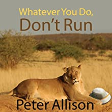 Whatever You Do, Don't Run: True Tales of a Botswana Safari Guide (       UNABRIDGED) by Peter Allison Narrated by Antony Ferguson