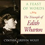 A Feast of Words: The Triumph of Edith Wharton | Cynthia Griffin Wolff