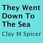 They Went Down to the Sea | Clay M. Spicer