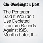 The Pentagon Said It Wouldn't Use Depleted Uranium Rounds Against ISIS. Months Later, It Did — Thousands of Times. | Thomas Gibbons-Neff