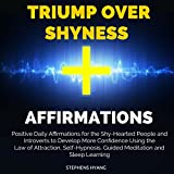 Triumph over Shyness Affirmations: Positive Daily Affirmations for the Shy-Hearted People and Introverts to Develop More Confidence Using the Law of Attraction, Self-Hypnosis, Guided Meditation