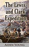 The Lewis and Clark Expedition – A Short History (English Edition)