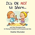 It's Ok Not to Share and Other Renegade Rules for Raising Competent and Compassionate Kids | Heather Shumaker