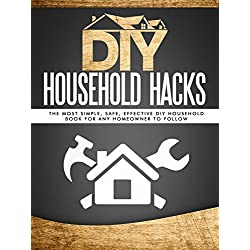 DIY Household Hacks: The Most Simple, Safe, Effective DIY Household Book For ANY Homeowner To Follow(DIY Speed Cleaning, DIY Cleaning, Minimalism)