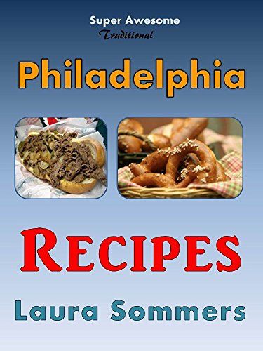 Super Awesome Traditional Philadelphia Recipes: A Cookbook for Recipes from Philadelphia, Pennsylvania (Cooking Around the World 6) by Laura Sommers