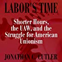 Labor's Time: Shorter Hours, The Uaw, And The (Labor In Crisis) (       UNABRIDGED) by Jonathan Cutler Narrated by Gregg A. Rizzo