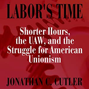 Labor's Time: Shorter Hours, The Uaw, And The (Labor In Crisis) | [Jonathan Cutler]
