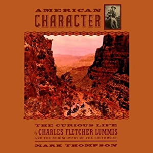 American Character: Curious Life of Charles Fletcher Lummis and the Rediscovery of the Southwest | [Mark Thompson]