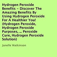 Hydrogen Peroxide Benefits: Discover the Amazing Benefits by Using Hydrogen Peroxide for a Healthier You! (       UNABRIDGED) by Janelle Watkinson Narrated by Levar Ross