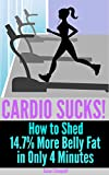 img - for Cardio Sucks! How to Lose 14.7% More Belly Fat in Only 4 Minutes - Plus 27, 4-Minute Fat Burning Workouts to Burn Belly Fat & Lose Weight Fast: fat burning, how to lose weight, quick workouts book / textbook / text book