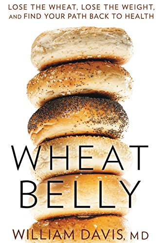 Wheat Belly: Lose the Wheat, Lose the Weight, and Find Your Path Back To Health by William Davis MD