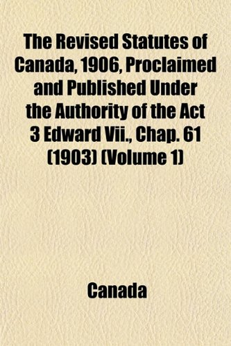 The Revised Statutes of Canada, 1906, Proclaimed and Published Under the Authority of the Act 3 Edward Vii., Chap. 61 (1903) (Volume 1)