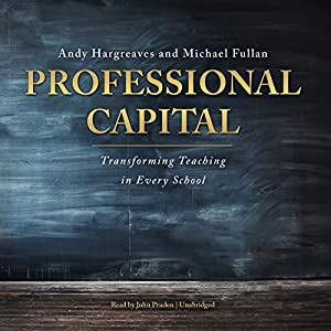 Professional Capital: Transforming Teaching in Every School | [Andy Hargreaves, Michael Fullan]