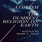 Atheism: The Dumbest Religion on Earth | Monk E. Mind