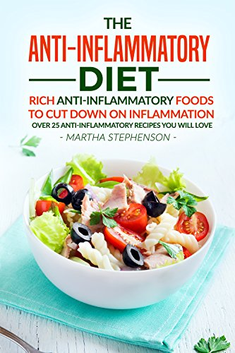 The Anti-Inflammatory Diet: Rich Anti-Inflammatory Foods to Cut Down on Inflammation - Over 25 Anti-Inflammatory Recipes You Will Love by Martha Stephenson