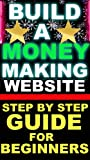 img - for Build A Money Making Website: A Step By Step Guide for Beginners book / textbook / text book