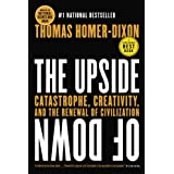 The Upside of Down: Catastrophe, Creativity and the Renewal of Civilization ~ Thomas Homer-Dixon