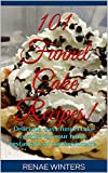 101 Funnel Cake Recipes!: Delicious, easy funnel cake recipes for your home, restaurant or concessionaire.