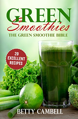 Green Smoothies: The Green Smoothie Bible - 20 Delicious Recipes To Detox Your Body! (Green Smoothie, Green Smoothie Diet, Detox Diet Book 1)