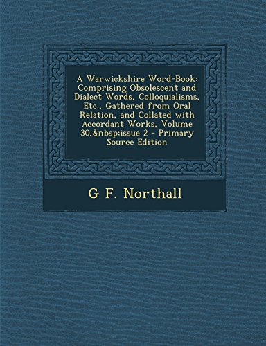 A Warwickshire Word-Book: Comprising Obsolescent and Dialect Words, Colloquialisms, Etc., Gathered from Oral Relation, and Collated with Accorda PDF