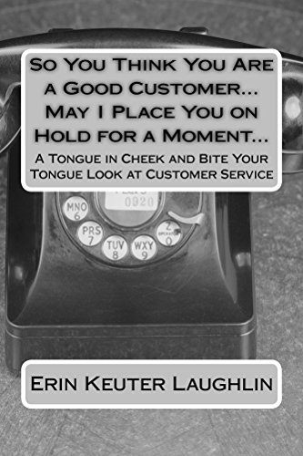 Erin Keuter Laughlin - So You Think You Are a Good Customer...May I Place You on Hold for a Moment...: A Tongue in Cheek and Bite Your Tongue Look at Customer Service (English Edition)