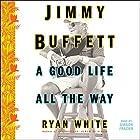 Jimmy Buffett: A Good Life All the Way Hörbuch von Ryan White Gesprochen von: Gibson Frazier