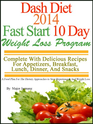 DASH Diet 2014 Fast Start 10 Day Weight Loss Program Complete With Delicious Recipes For Appetizers, Breakfast, Lunch, Dinner, And Snacks by Major Jarmanz