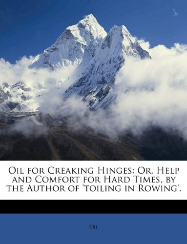 Oil for Creaking Hinges: Or, Help and Comfort for Hard Times, by the Author of 'toiling in Rowing'.