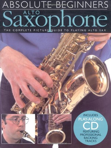 Absolute Beginners: Alto Saxophone: The Complete Picture Guide to Playing Alto Sax (Includes Play-along CD, Featuring Professional Backing Tracks) PDF