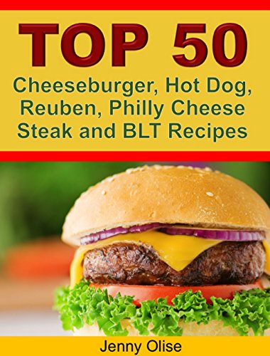 TOP 50 Cheeseburger, Hot Dog, Reuben, Philly Cheese Steak and BLT Recipes by Jenny Olise
