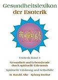Gesundheitslexikon der Esoterik: Gesundheit und Lebensfreude durch spiritueller Erkenntnis Spirituelle Erfahrung und Selbsthilfe
