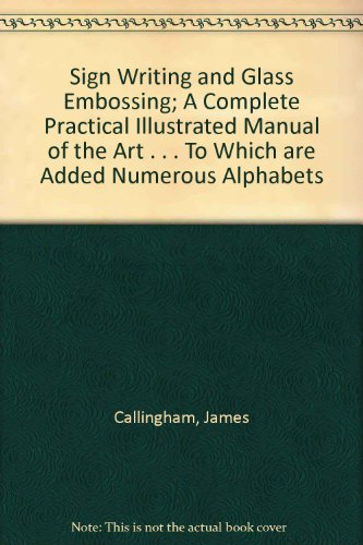 Sign Writing and Glass Embossing; A Complete Practical Illustrated Manual of the Art . . . To Which are Added Numerous Alphabets