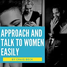 Approach and Talk to Women Easily: The How to Talk to Girls Masterclass Audiobook by Craig Beck Narrated by Craig Beck