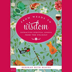 From Weeds to Wisdom: Extracting Spiritual Lessons from the Unlikely | [Deborah Ruth Reaves]