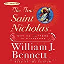 The True Saint Nicholas: Why He Matters to Christmas (       UNABRIDGED) by William J. Bennett Narrated by William J. Bennett