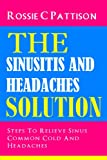 The Sinusitis And Headaches Solution: Steps To Relieve Sinus, Common Cold And Headaches (Nutrition And Health)