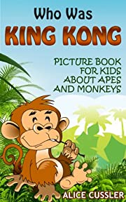 Who Was King Kong: Picture Book For Kids About Apes And Monkeys - Funny Monkey Pictures and Great Apes Facts (All My Relatives Are ...)