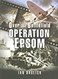 img - for [(Operation EPSOM, Over the Battlefield)] [Author: Ian Daglish] published on (October, 2007) book / textbook / text book
