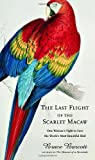The Last Flight of the Scarlet Macaw: One Woman's Fight to Save the World's Most Beautiful Bird [LAST FLIGHT OF THE SCARLET MAC]