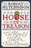 House of Treason: The Rise & Fall of a Tudor Dynasty (0753826909) by Hutchinson, Robert