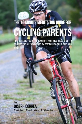 The 15 Minute Meditation Guide for Cycling Parents: The Parents' Guide to Teaching Your Kids Meditation to Enhance Their Performance by Controlling Their Body and Mind [Correa (Certified Meditation Instructor), Joseph] (Tapa Blanda)