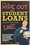 img - for How to Wipe Out Your Student Loans and Be Debt Free Fast: Everything You Need to Know Explained Simply book / textbook / text book