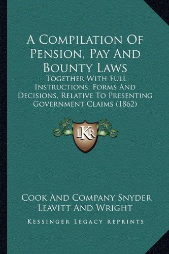 A   Compilation of Pension, Pay and Bounty Laws: Together with Full Instructions, Forms and Decisions, Relative to Presenting Government Claims (1862)