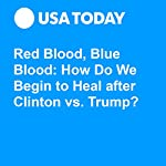 Red Blood, Blue Blood: How Do We Begin to Heal after Clinton vs. Trump? | Kim Hjelmgaard,Jane Onyanga-Omara,David Agren,Eric J. Lyman,Nikolia Apostolou,Thomas Maresca