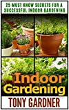 Indoor Gardening: 25 Must Know Secrets for a Successful Indoor Gardening (Indoor Gardening, indoor gardening for beginners, indoor gardening made easy)
