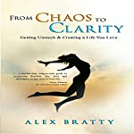 From Chaos to Clarity: Getting Unstuck & Creating a Life You Love | Alex Bratty