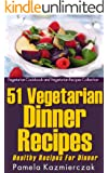 51 Vegetarian Dinner Recipes - Healthy Recipes For Dinner (Vegetarian Cookbook and Vegetarian Recipes Collection 9)