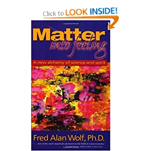 Matter Into Feeling: A New Alchemy of Science and Spirit Fred Alan Wolf