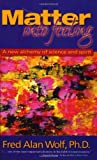 Matter into Feeling: A New Alchemy of Science and Spirit (193049100X) by Wolf, Fred Alan