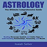 Astrology: The Ultimate Comprehensive Guide: Reading Horoscope Symbols and Zodiac Signs for Understanding Relationships, Personality, and Wealth